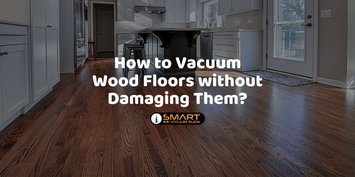 How to Vacuum Wood Floors without Damaging Them_ SmartVacuumGuide