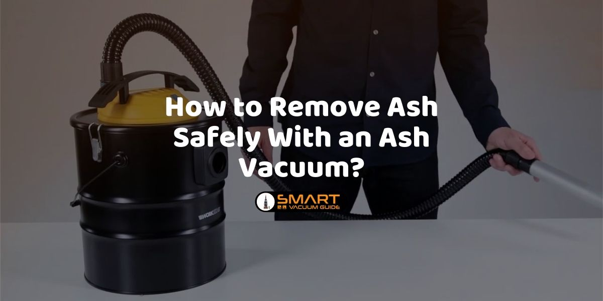 How to Remove Ash Safely With an Ash Vacuum_ SmartVacuumGuide