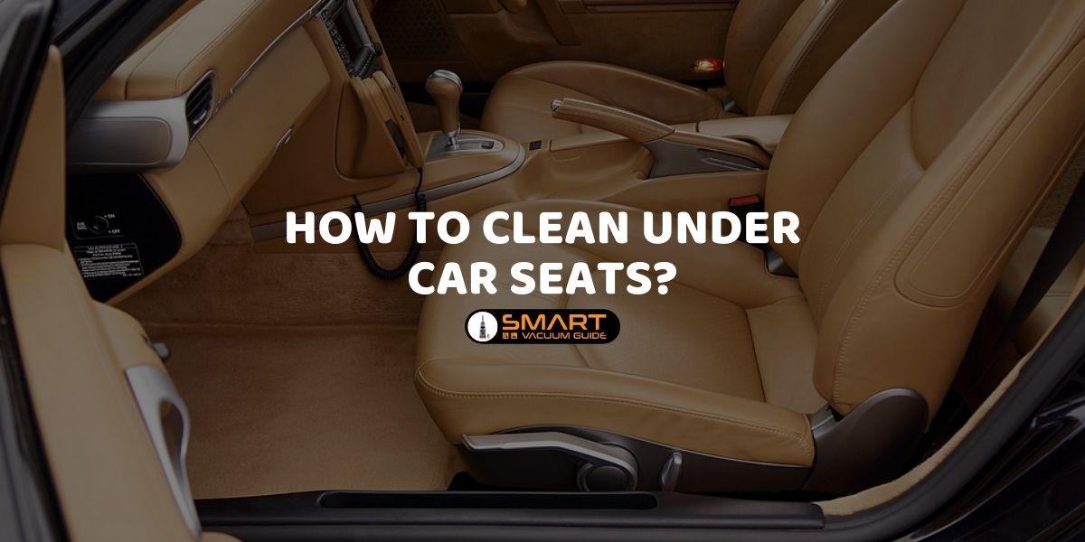 How to Clean Under Car Seats_ SmartVacuumguide
